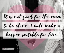 The LORD God said, _It is not good for the man to be alone. I will make a helper suitable for him._-1