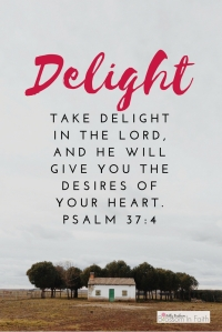 """Take delight in the Lord, and he will give you the desires of your heart."" Psalm 37:4"